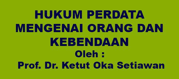HUKUM PERDATA MENGENAI ORANG DAN KEBENDAAN  Oleh : Prof. Dr. Ketut Oka Setiawan