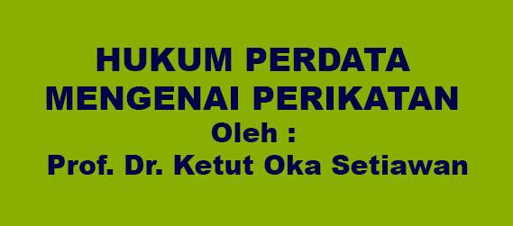 HUKUM PERDATA MENGENAI PERIKATAN Oleh : Prof. Dr. Ketut Oka Setiawan