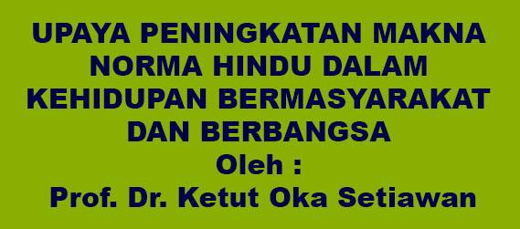 UPAYA PENINGKATAN MAKNA NORMA HINDU DALAM KEHIDUPAN BERMASYARAKAT DAN BERBANGSA  Oleh : Prof. Dr. Ketut Oka Setiawan